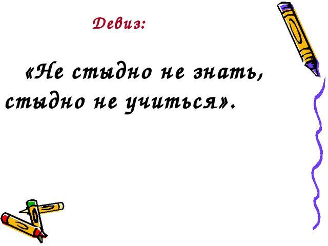 Девиз: «Не стыдно не знать, стыдно не учиться».