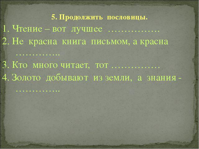 5. Продолжить пословицы. 1. Чтение – вот лучшее ……………. 2. Не красна книга пис...