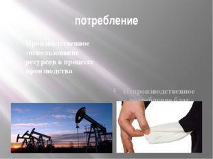потребление Производственное -использование ресурсов в процессе производства