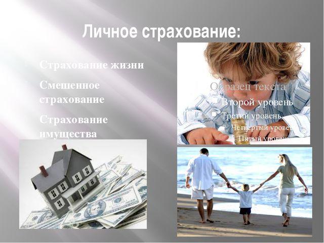 Личное страхование: Страхование жизни Смешенное страхование Страхование имуще...