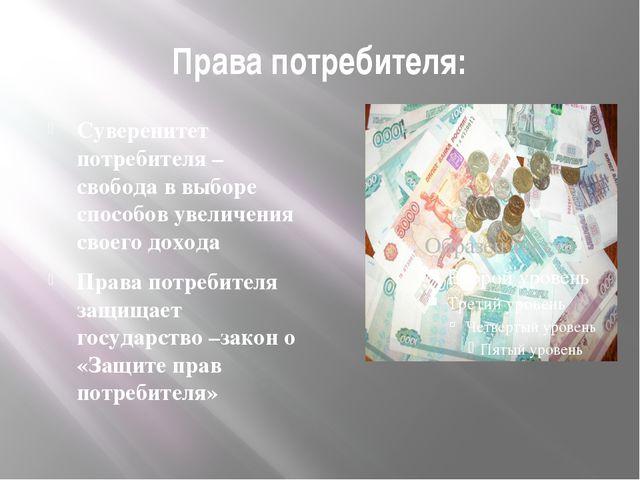 Права потребителя: Суверенитет потребителя – свобода в выборе способов увелич...