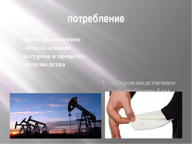 потребление Производственное -использование ресурсов в процессе производства...