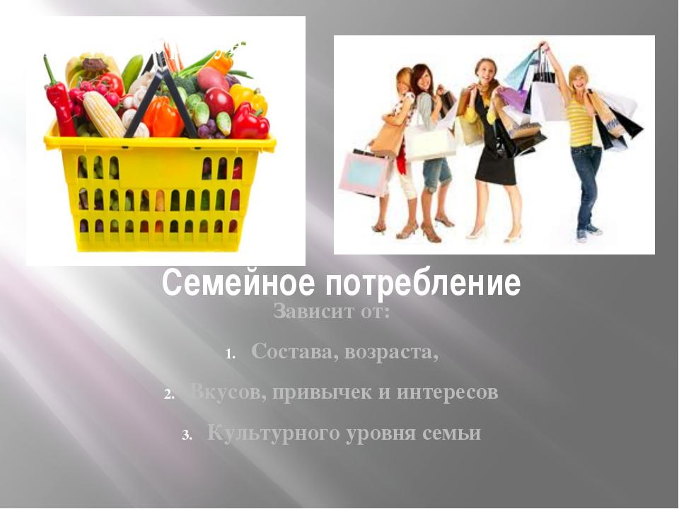 Семейное потребление Зависит от: Состава, возраста, Вкусов, привычек и интере...