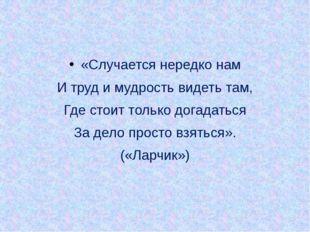 «Случается нередко нам И труд и мудрость видеть там, Где стоит только догадат
