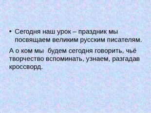 Сегодня наш урок – праздник мы посвящаем великим русским писателям. А о ком м