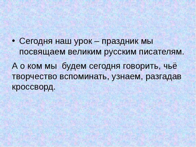 Сегодня наш урок – праздник мы посвящаем великим русским писателям. А о ком м...