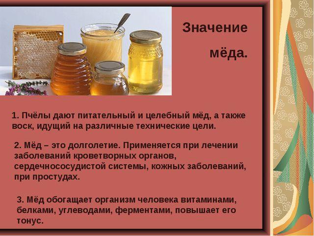 Значение мёда. 1. Пчёлы дают питательный и целебный мёд, а также воск, идущий...