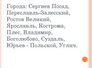 Города: Сергиев Посад, Переславль-Залесский, Ростов Великий, Ярославль, Костр