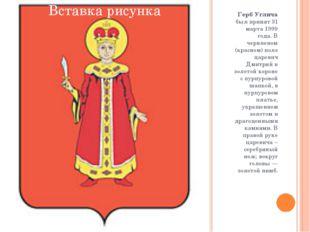 Герб Углича был принят 31 марта 1999 года. В червленом (красном) поле царевич