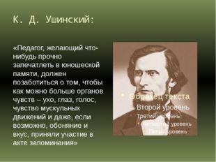 К. Д. Ушинский: «Педагог, желающий что-нибудь прочно запечатлеть в юношеской