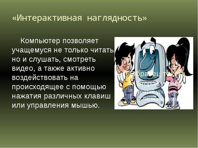«Интерактивная наглядность» Компьютер позволяет учащемуся не только читать, н...
