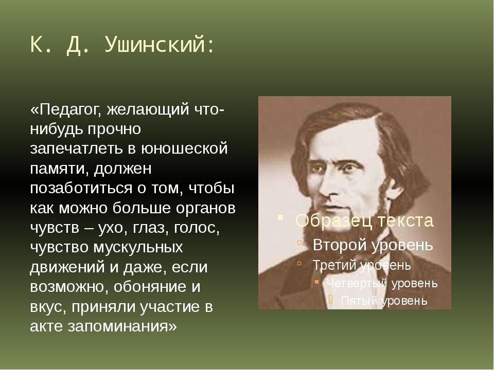 К. Д. Ушинский: «Педагог, желающий что-нибудь прочно запечатлеть в юношеской...