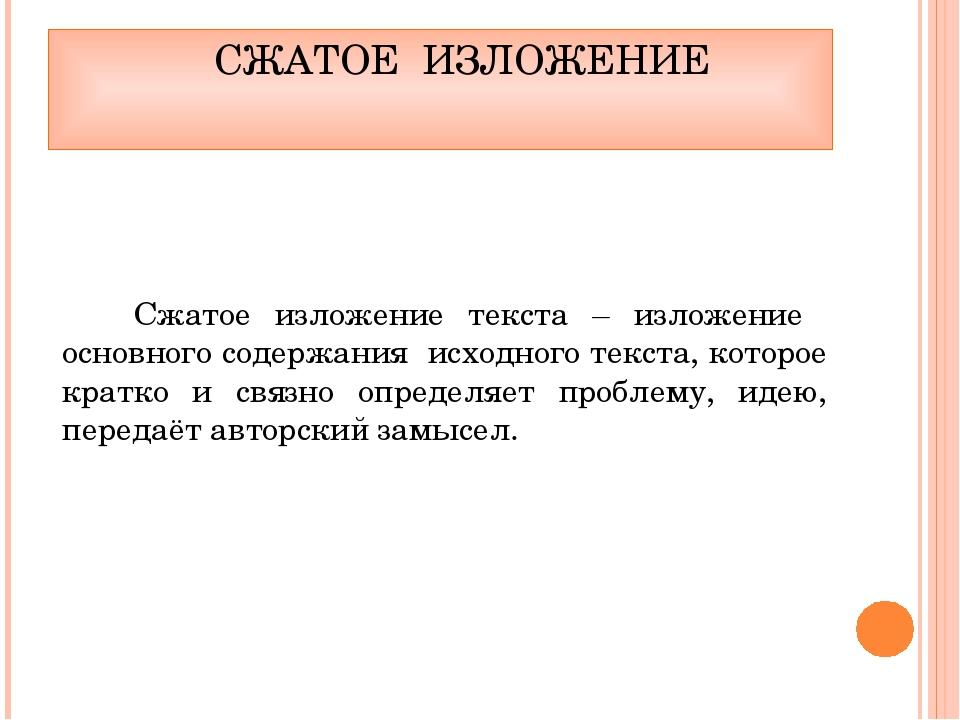 СЖАТОЕ ИЗЛОЖЕНИЕ Сжатое изложение текста – изложение основного содержания ис...