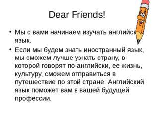 Dear Friends! Мы с вами начинаем изучать английский язык. Если мы будем знать