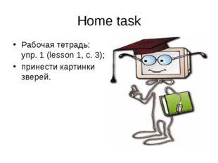 Home task Рабочая тетрадь: упр. 1 (lesson 1, c. 3); принести картинки зверей.
