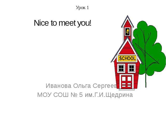 Иванова Ольга Сергеевна МОУ СОШ № 5 им.Г.И.Щедрина Урок 1 Nice to meet you!