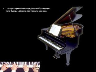 « …супруги играли в четыре руки на фортепьяно, пели дуэты…Десять лет прошли к
