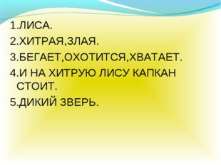 1.ЛИСА. 2.ХИТРАЯ,ЗЛАЯ. 3.БЕГАЕТ,ОХОТИТСЯ,ХВАТАЕТ. 4.И НА ХИТРУЮ ЛИСУ КАПКАН С