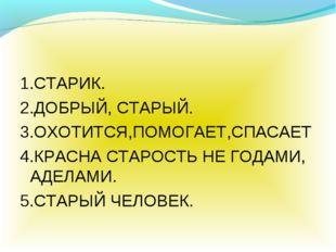 1.СТАРИК. 2.ДОБРЫЙ, СТАРЫЙ. 3.ОХОТИТСЯ,ПОМОГАЕТ,СПАСАЕТ 4.КРАСНА СТАРОСТЬ НЕ