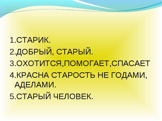 1.СТАРИК. 2.ДОБРЫЙ, СТАРЫЙ. 3.ОХОТИТСЯ,ПОМОГАЕТ,СПАСАЕТ 4.КРАСНА СТАРОСТЬ НЕ...