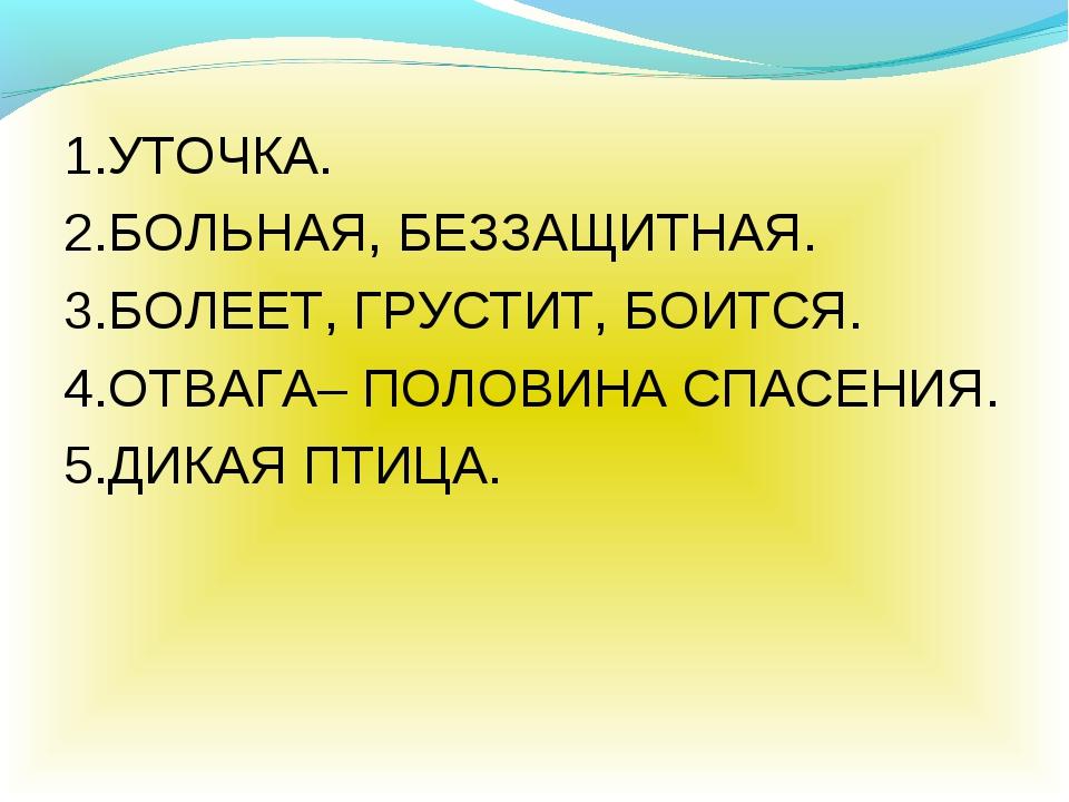 1.УТОЧКА. 2.БОЛЬНАЯ, БЕЗЗАЩИТНАЯ. 3.БОЛЕЕТ, ГРУСТИТ, БОИТСЯ. 4.ОТВАГА– ПОЛОВИ...