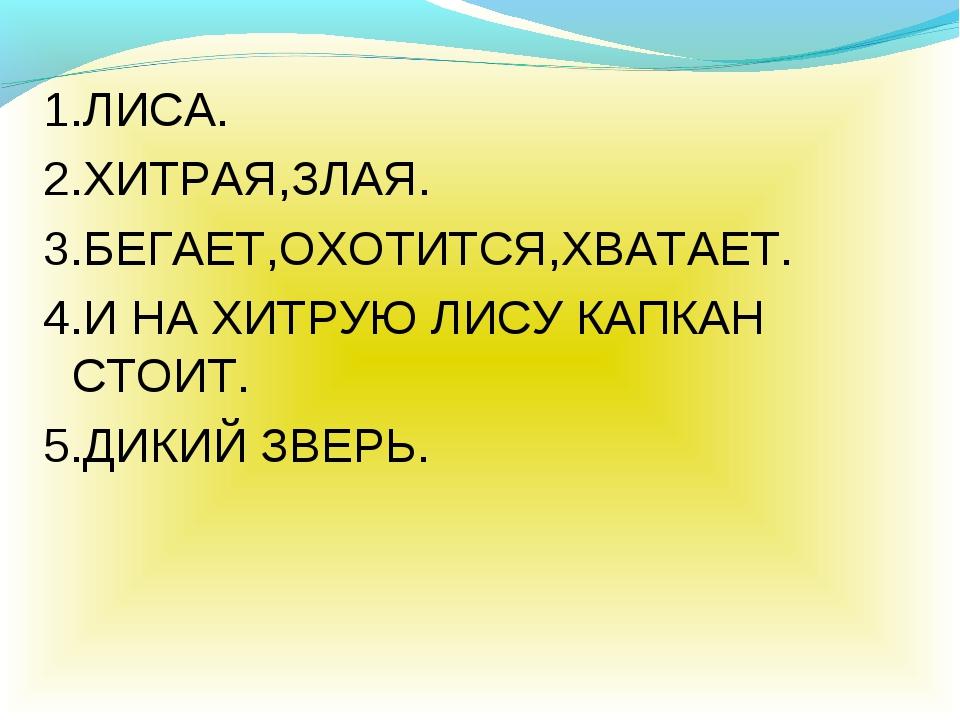 1.ЛИСА. 2.ХИТРАЯ,ЗЛАЯ. 3.БЕГАЕТ,ОХОТИТСЯ,ХВАТАЕТ. 4.И НА ХИТРУЮ ЛИСУ КАПКАН С...