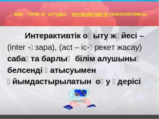 Қазақ тілін оқытудың интерактивтік технологиясы Интерактивтік оқыту жүйесі –