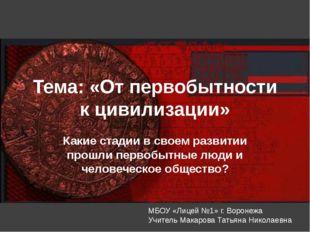 Тема: «От первобытности к цивилизации» Какие стадии в своем развитии прошли п