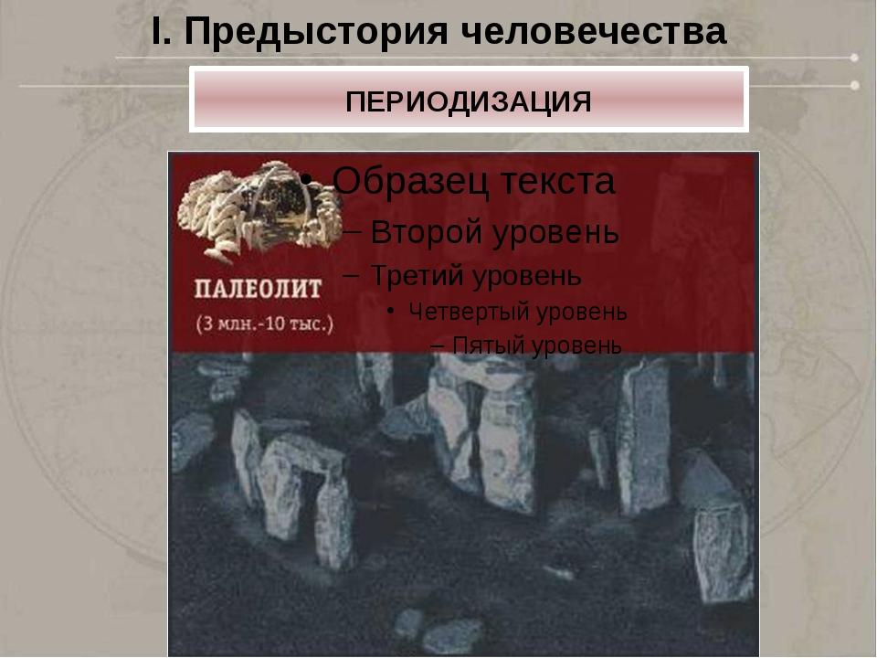 I. Предыстория человечества ПЕРИОДИЗАЦИЯ