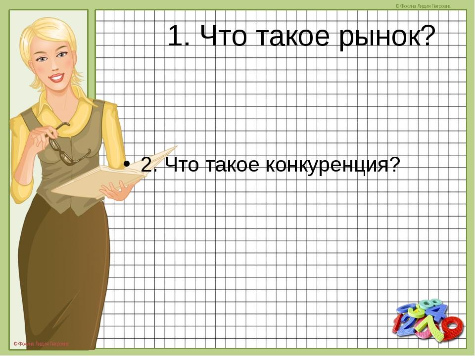 1. Что такое рынок? 2. Что такое конкуренция? © Фокина Лидия Петровна © Фокин...