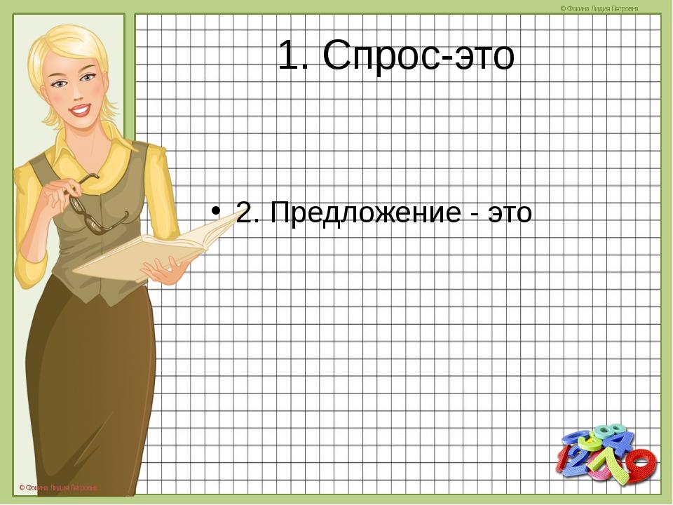 1. Спрос-это 2. Предложение - это © Фокина Лидия Петровна © Фокина Лидия Петр...
