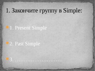 1. Present Simple 2. Past Simple 3. ……………………… 1. Закончите группу в Simple: