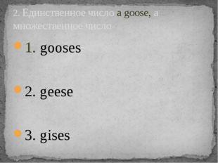 1. gooses 2. geese 3. gises 2. Единственное число a goose, а множественное чи