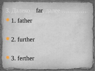 1. father 2. further 3. ferther 3. Далеко – far, далее …………