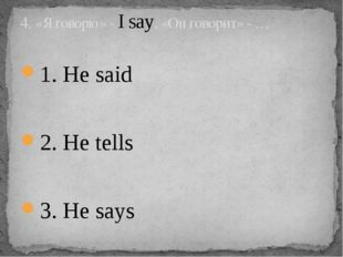 1. He said 2. He tells 3. He says 4. «Я говорю» - I say, «Он говорит» - …