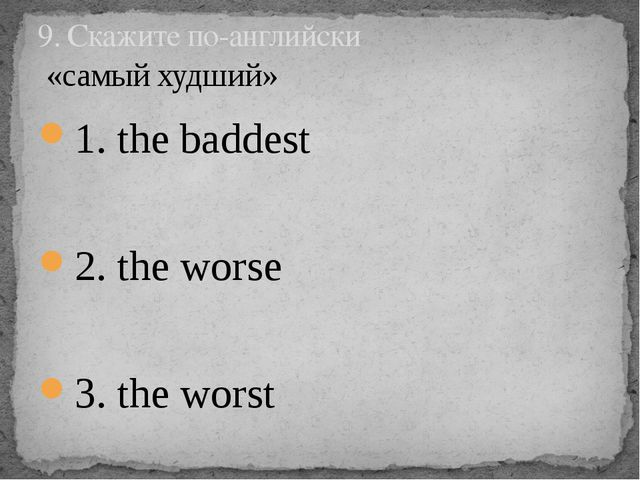 1. the baddest 2. the worse 3. the worst 9. Скажите по-английски «самый худший»
