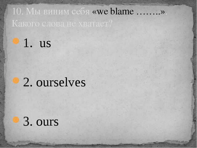 1. us 2. ourselves 3. ours 10. Мы виним себя «we blame ……..». Какого слова не...