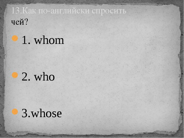 1. whom 2. who 3.whose 13.Как по-английски спросить чей?