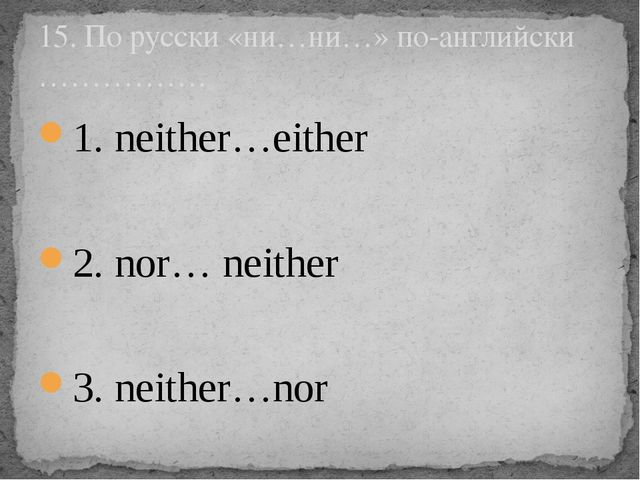 1. neither…either 2. nor… neither 3. neither…nor 15. По русски «ни…ни…» по-ан...