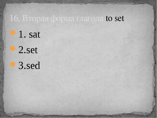 1. sat 2.set 3.sed 16. Вторая форма глагола to set