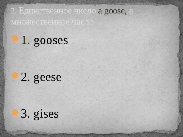1. gooses 2. geese 3. gises 2. Единственное число a goose, а множественное чи...