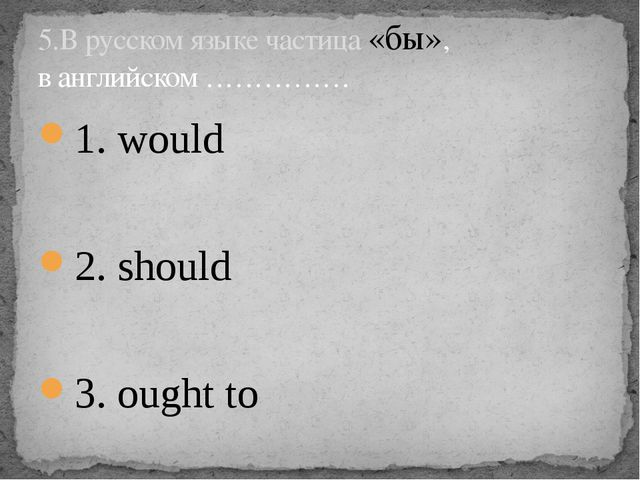 1. would 2. should 3. ought to 5.В русском языке частица «бы», в английском …...