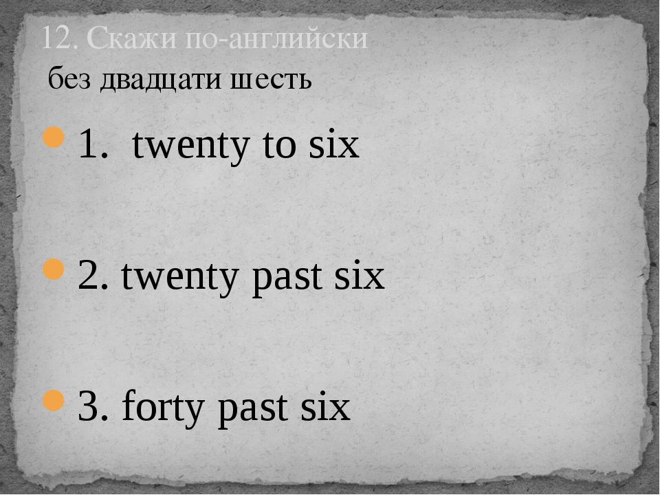 1. twenty to six 2. twenty past six 3. forty past six 12. Скажи по-английски...