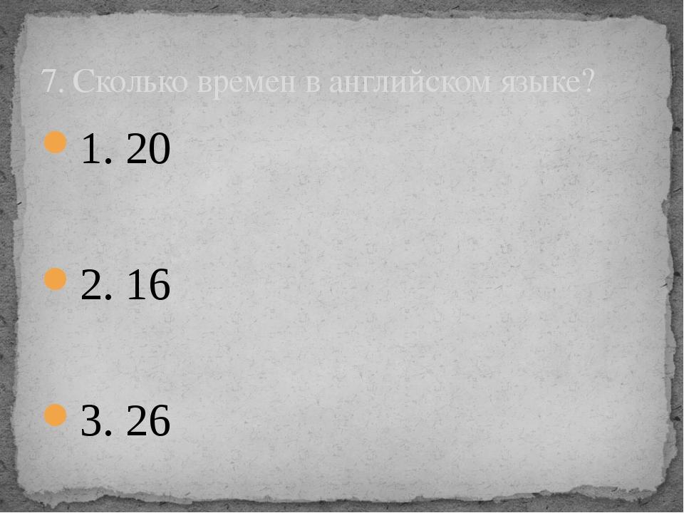 1. 20 2. 16 3. 26 7. Сколько времен в английском языке?