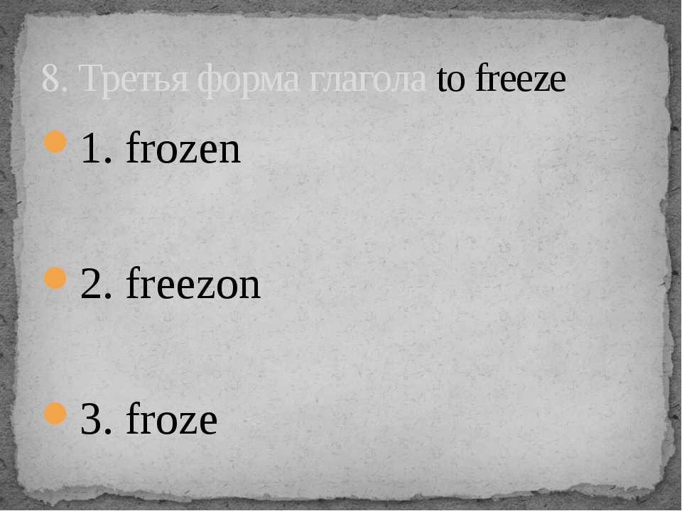 1. frozen 2. freezon 3. froze 8. Третья форма глагола to freeze