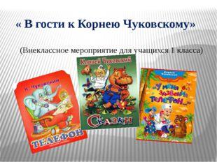« В гости к Корнею Чуковскому» (Внеклассное мероприятие для учащихся 1 класс