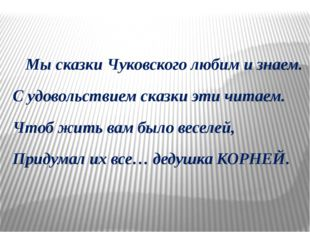 Мы сказки Чуковского любим и знаем. С удовольствием сказки эти читаем. Чтоб