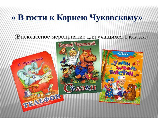 « В гости к Корнею Чуковскому» (Внеклассное мероприятие для учащихся 1 класс...