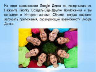 На этом возможности Google Диска не исчерпываются. Нажмите кнопку Создать-Еще
