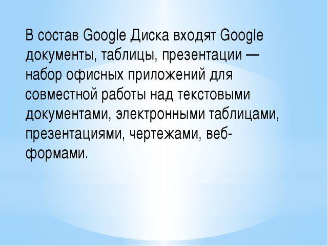 В состав Google Диска входят Google документы, таблицы, презентации — набор о...